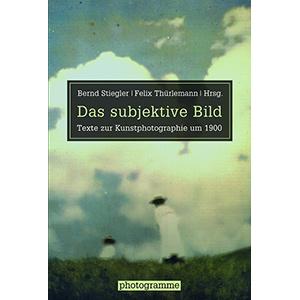 """Bernd Stiegler, Felix Thürlemann (Hg.): """"Das subjektive Bild – Texte zur Kunstphotographie um 1900"""""""