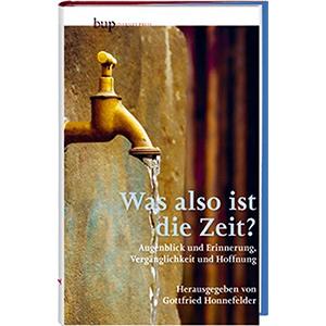 """Gottfried Honnefelder (Hg.): """"Was also ist die Zeit? - Augenblick und Erinnerung, Vergänglichkeit und Hoffnung"""""""
