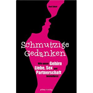 """Kayt Sukel: Schmutzige Gedanken - Wie unser Gehirn Liebe, Sex und Partnerschaft beeinflusst"""""""