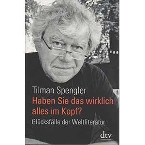 """Tilman Spengler: """"Haben Sie das wirklich alles im Kopf? Glücksfälle der Weltliteratur"""""""