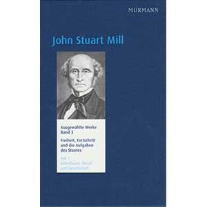 """John Stuart Mill: """"Ausgewählte Werke Band 3 – Freiheit, Fortschritt und die Aufgaben des Staates. Teil 1: Individuum, Moral und   Gesellschaft"""""""