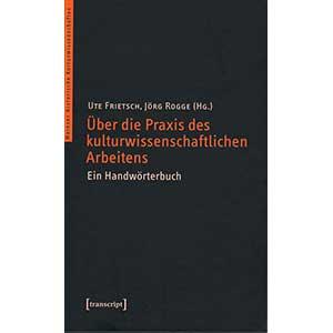 """Ute Frietsch, Jörg Rogge (Hg.): """"Über die Praxis des kulturwissenschaftlichen Arbeitens. Ein Handwörterbuch"""""""