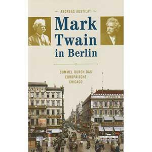 """Andreas Austilat: """"Mark Twain in Berlin – Bummel durch das europäische Chicago"""""""