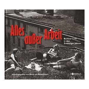 """Boris von Brauchitsch (Hg.): """"Alles außer Arbeit – Berliner Lust in den Zwanziger Jahren"""""""