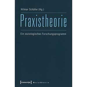 """Hilmar Schäfer (Hg.): """"Praxistheorie — Ein soziologisches Forschungsprogramm"""""""