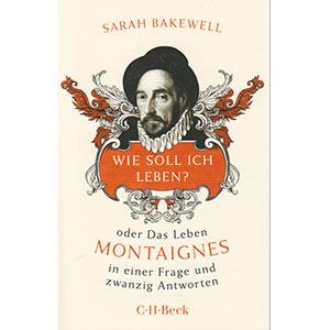 """Sarah Bakewell: """"Wie soll ich leben? Oder Das Leben Montaignes in einer Frage und zwanzig Antworten"""""""
