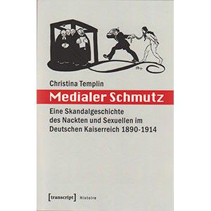 """Christina Templin: """"Medialer Schmutz — Eine Skandalgeschichte des Nackten und Sexuellen im Deutschen Kaiserreich 1890 – 1914"""""""
